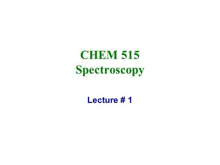 CHEM 515 Spectroscopy Lecture # 1.