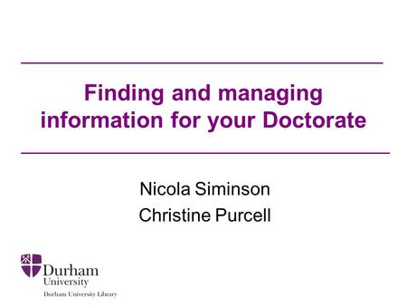 Finding and managing information for your Doctorate Nicola Siminson Christine Purcell.