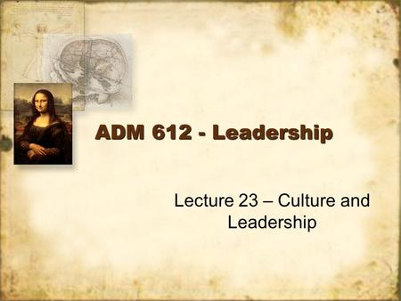 ADM 612 - Leadership Lecture 23 – Culture and Leadership.