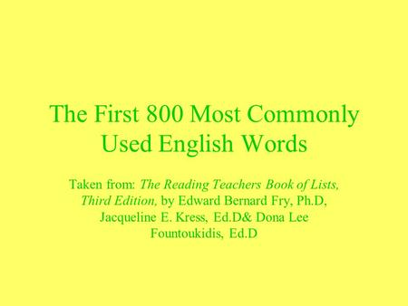 The First 800 Most Commonly Used English Words Taken from: The Reading Teachers Book of Lists, Third Edition, by Edward Bernard Fry, Ph.D, Jacqueline E.