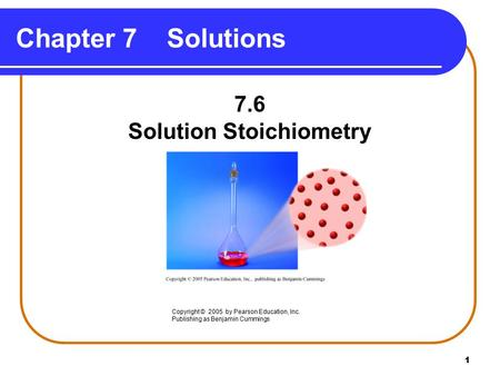 1 Chapter 7 Solutions 7.6 Solution Stoichiometry Copyright © 2005 by Pearson Education, Inc. Publishing as Benjamin Cummings.