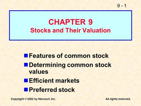9 - 1 Copyright © 2002 by Harcourt, Inc.All rights reserved. CHAPTER 9 Stocks and Their Valuation Features of common stock Determining common stock values.