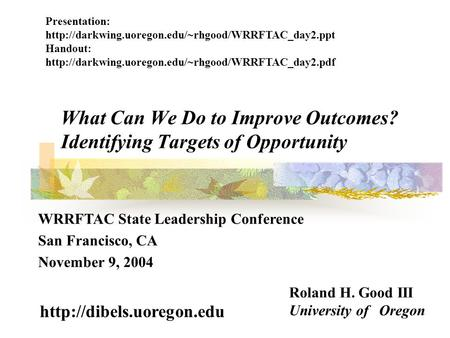 What Can We Do to Improve Outcomes? Identifying Targets of Opportunity Roland H. Good III University of Oregon  WRRFTAC State.