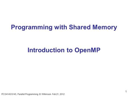 1 ITCS4145/5145, Parallel Programming B. Wilkinson Feb 21, 2012 Programming with Shared Memory Introduction to OpenMP.