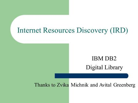 Internet Resources Discovery (IRD) IBM DB2 Digital Library Thanks to Zvika Michnik and Avital Greenberg.