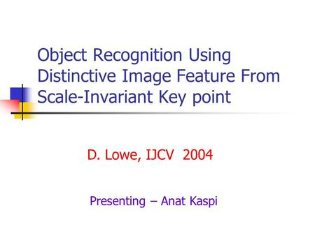 Object Recognition Using Distinctive Image Feature From Scale-Invariant Key point D. Lowe, IJCV 2004 Presenting – Anat Kaspi.