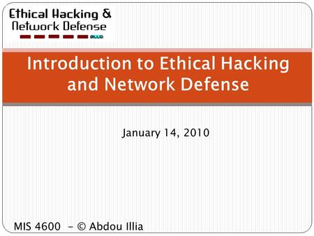 January 14, 2010 Introduction to Ethical Hacking and Network Defense MIS 4600 - © Abdou Illia.