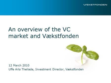 An overview of the VC market and Vækstfonden 12 March 2010 Uffe Arlø Theilade, Investment Director, Vækstfonden.