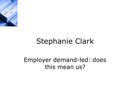 Stephanie Clark Employer demand-led: does this mean us?
