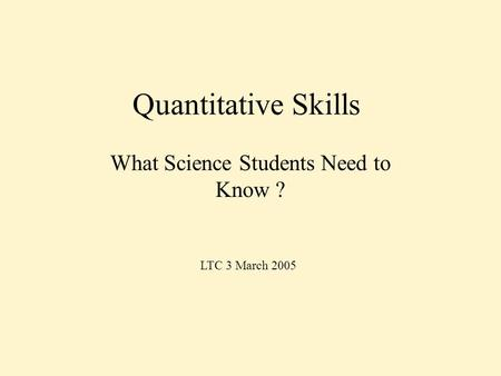 Quantitative Skills What Science Students Need to Know ? LTC 3 March 2005.