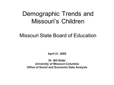 Demographic Trends and Missouri's Children Missouri State Board of Education April 21, 2005 Dr. Bill Elder University of Missouri-Columbia Office of Social.