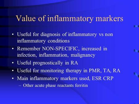 Value of inflammatory markers Useful for diagnosis of inflammatory vs non inflammatory conditions Remember NON-SPECIFIC, increased in infection, inflammation,