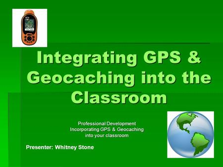 Integrating GPS & Geocaching into the Classroom Professional Development Incorporating GPS & Geocaching into your classroom Presenter: Whitney Stone.