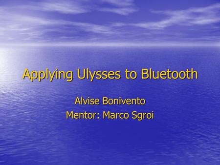 Applying Ulysses to Bluetooth Alvise Bonivento Mentor: Marco Sgroi.