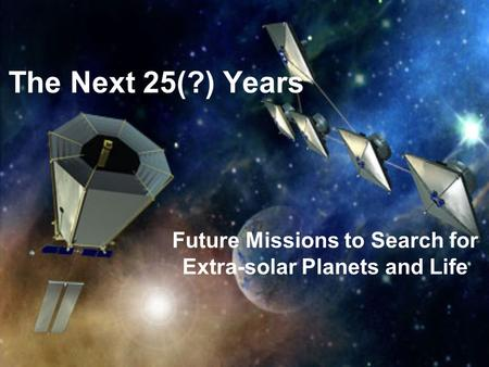 The Next 25(?) Years Future Missions to Search for Extra-solar Planets and Life.