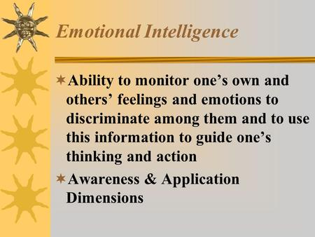 Emotional Intelligence  Ability to monitor one's own and others' feelings and emotions to discriminate among them and to use this information to guide.