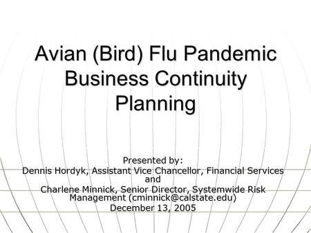 Avian (Bird) Flu Pandemic Business Continuity Planning Presented by: Dennis Hordyk, Assistant Vice Chancellor, Financial Services and Charlene Minnick,