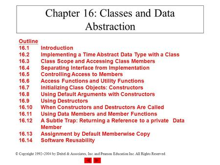© Copyright 1992–2004 by Deitel & Associates, Inc. and Pearson Education Inc. All Rights Reserved. Chapter 16: Classes and Data Abstraction Outline 16.1Introduction.