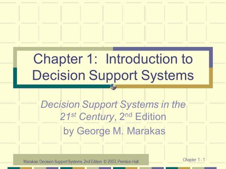 Marakas: Decision Support Systems, 2nd Edition © 2003, Prentice-Hall Chapter 1 - 1 Chapter 1: Introduction to Decision Support Systems Decision Support.