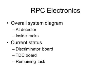 RPC Electronics Overall system diagram –At detector –Inside racks Current status –Discriminator board –TDC board –Remaining task.