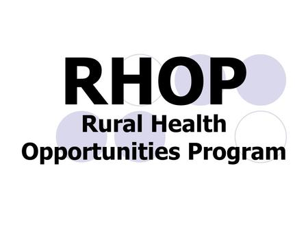 "Rural Health Opportunities Program RHOP. What is RHOP? Its beginnings "" Grow Our Own""  To recruit rural Nebraska students into the health professions."