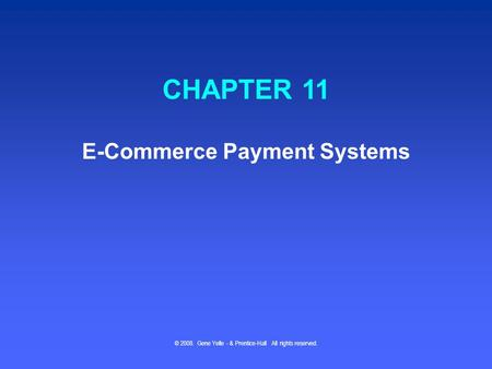 © 2008. Gene Yelle - & Prentice-Hall All rights reserved. CHAPTER 11 E-Commerce Payment Systems.
