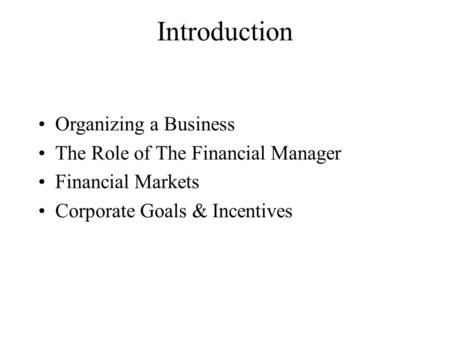 Introduction Organizing a Business The Role of The Financial Manager Financial Markets Corporate Goals & Incentives.