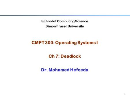 1 School of Computing Science Simon Fraser University CMPT 300: Operating Systems I Ch 7: Deadlock Dr. Mohamed Hefeeda.