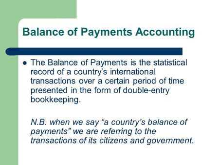 Balance of Payments Accounting The Balance of Payments is the statistical record of a country's international transactions over a certain period of time.