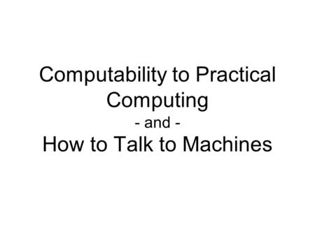 Computability to Practical Computing - and - How to Talk to Machines.