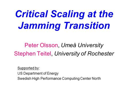 Critical Scaling at the Jamming Transition Peter Olsson, Umeå University Stephen Teitel, University of Rochester Supported by: US Department of Energy.