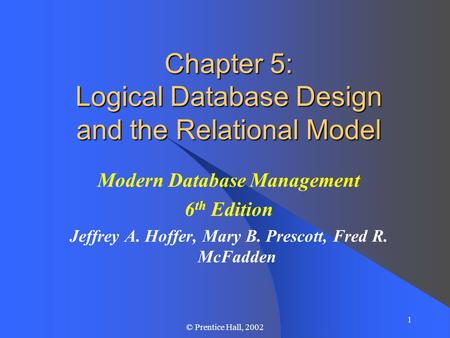 1 © Prentice Hall, 2002 Chapter 5: Logical Database Design and the Relational Model Modern Database Management 6 th Edition Jeffrey A. Hoffer, Mary B.