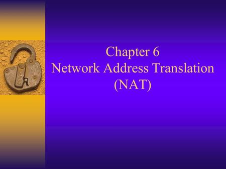 Chapter 6 Network Address Translation (NAT). Network Address Translation  Modification of source or destination IP address  Needed by networks using.