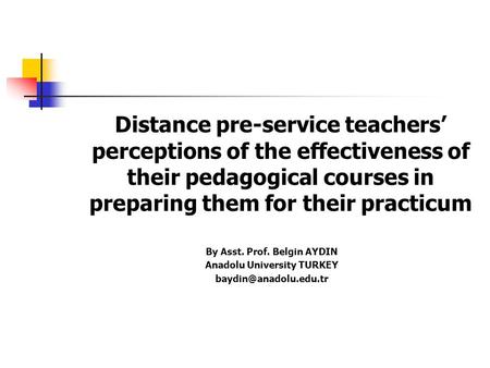 Distance pre-service teachers' perceptions of the effectiveness of their pedagogical courses in preparing them for their practicum By Asst. Prof. Belgin.