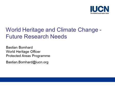 Future Research NeedsWorld Heritage and Climate Change World Heritage and Climate Change - Future Research Needs Bastian Bomhard World Heritage Officer.