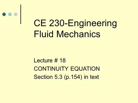CE 230-Engineering Fluid Mechanics Lecture # 18 CONTINUITY EQUATION Section 5.3 (p.154) in text.