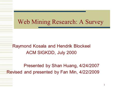 WebMiningResearchASurvey Web Mining Research: A Survey Raymond Kosala and Hendrik Blockeel ACM SIGKDD, July 2000 Presented by Shan Huang, 4/24/2007 Revised.