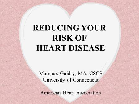 REDUCING YOUR RISK OF HEART DISEASE Margaux Guidry, MA, CSCS University of Connecticut American Heart Association.