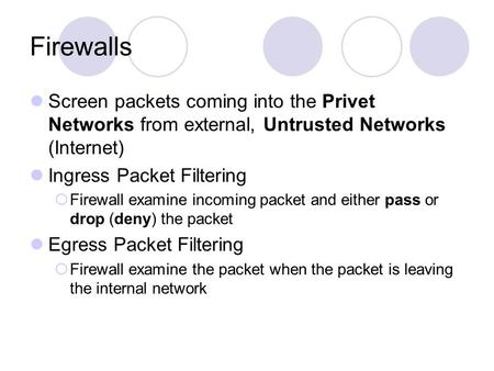Firewalls Screen packets coming into the Privet Networks from external, Untrusted Networks (Internet) Ingress Packet Filtering  Firewall examine incoming.