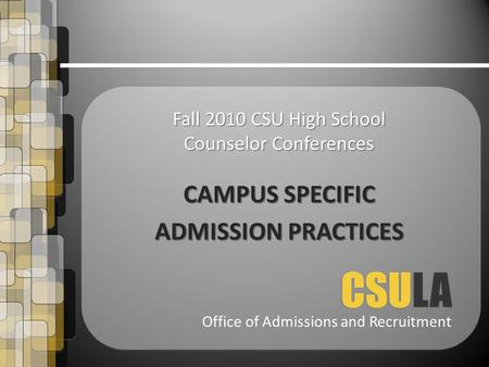 Office of Admissions and Recruitment Fall 2010 CSU High School Counselor Conferences CAMPUS SPECIFIC ADMISSION PRACTICES.