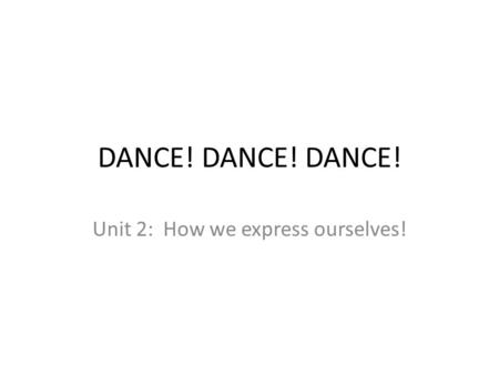 DANCE! DANCE! DANCE! Unit 2: How we express ourselves!
