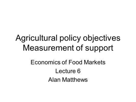 Agricultural policy objectives Measurement of support Economics of Food Markets Lecture 6 Alan Matthews.
