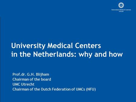 University Medical Centers in the Netherlands: why and how Prof.dr. G.H. Blijham Chairman of the board UMC Utrecht Chairman of the Dutch Federation of.