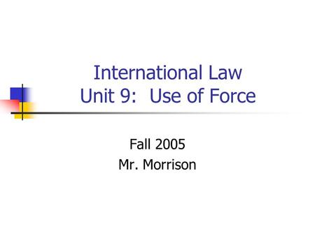 International Law Unit 9: Use of Force Fall 2005 Mr. Morrison.