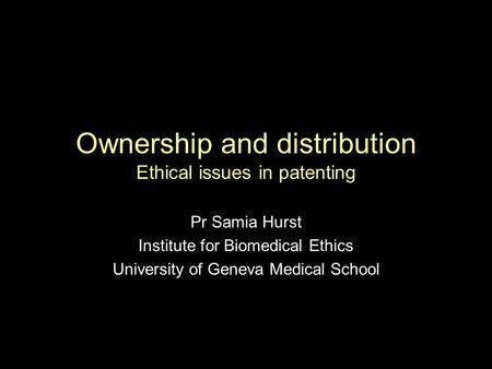 Ownership and distribution Ethical issues in patenting Pr Samia Hurst Institute for Biomedical Ethics University of Geneva Medical School.