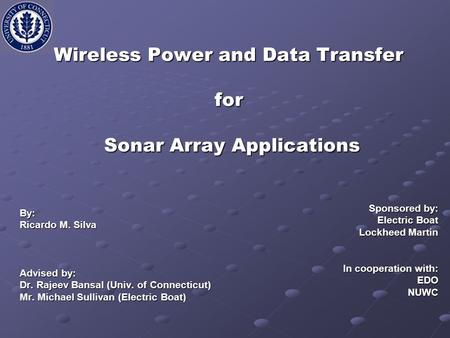 Wireless Power and Data Transfer for Sonar Array Applications By: Ricardo M. Silva Advised by: Dr. Rajeev Bansal (Univ. of Connecticut) Mr. Michael Sullivan.