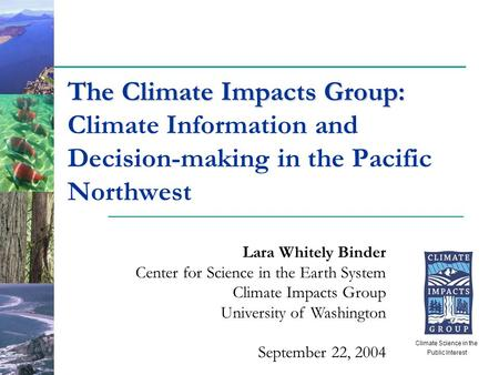 The Climate Impacts Group: The Climate Impacts Group: Climate Information and Decision-making in the Pacific Northwest Lara Whitely Binder Center for Science.