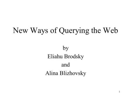 1 New Ways of Querying the Web by Eliahu Brodsky and Alina Blizhovsky.