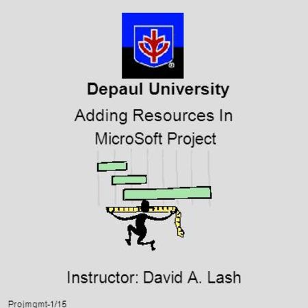 Projmgmt-1/15 Depaul University Adding Resources In MicroSoft Project Instructor: David A. Lash.