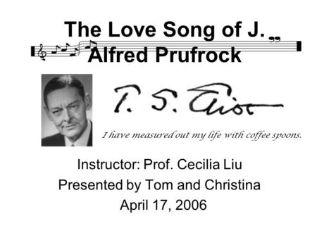 The Love Song of J. Alfred Prufrock Instructor: Prof. Cecilia Liu Presented by Tom and Christina April 17, 2006 I have measured out my life with coffee.